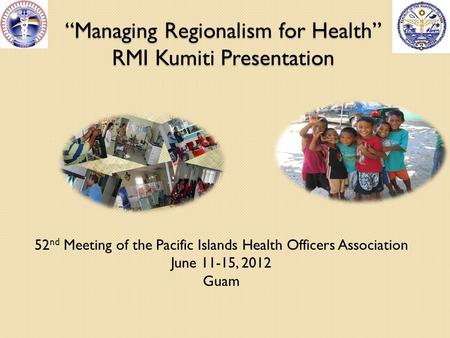 """Managing Regionalism for Health"" RMI Kumiti Presentation 52 nd Meeting of the Pacific Islands Health Officers Association June 11-15, 2012 Guam."