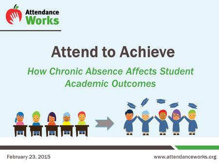 Www.attendanceworks.org Attend to Achieve How Chronic Absence Affects Student Academic Outcomes February 23, 2015.