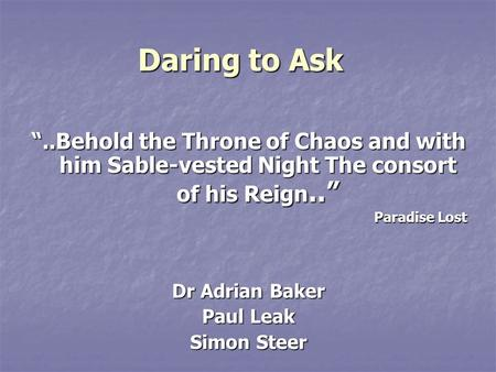 "Daring to Ask ""..Behold the Throne of Chaos and with him Sable-vested Night The consort of his Reign.."" Paradise Lost Dr Adrian Baker Paul Leak Simon Steer."