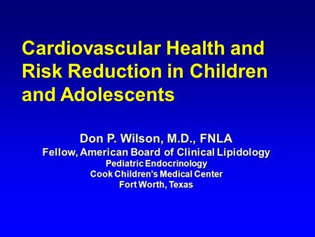 Don P. Wilson, M.D., FNLA Fellow, American Board of Clinical Lipidology Pediatric Endocrinology Cook Children's Medical Center Fort Worth, Texas Cardiovascular.