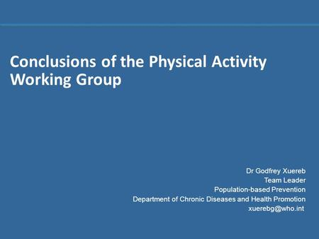 1 |1 | Conclusions of the Physical Activity Working Group Dr Godfrey Xuereb Team Leader Population-based Prevention Department of Chronic Diseases and.