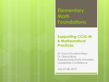 Elementary Math Foundations Supporting CCSS-M & Mathematical Practices Dr. Tracy Goodson-Espy Dr. Diana Moss Appalachian State University Leadership Conference.