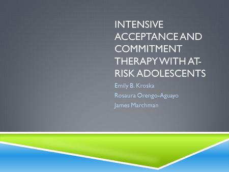 INTENSIVE ACCEPTANCE AND COMMITMENT THERAPY WITH AT- RISK ADOLESCENTS Emily B. Kroska Rosaura Orengo-Aguayo James Marchman.