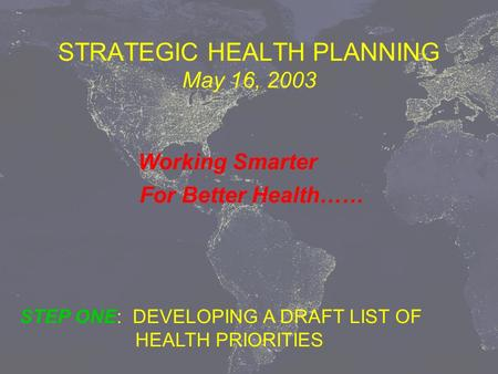 STRATEGIC HEALTH PLANNING May 16, 2003 Working Smarter For Better Health…… STEP ONE: DEVELOPING A DRAFT LIST OF HEALTH PRIORITIES.