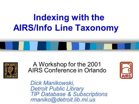 Indexing with the AIRS/Info Line Taxonomy A Workshop for the 2001 AIRS Conference in Orlando Dick Manikowski, Detroit Public Library TIP Database & Subscriptions.