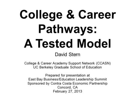 College & Career Pathways: A Tested Model David Stern College & Career Academy Support Network (CCASN) UC Berkeley Graduate School of Education Prepared.