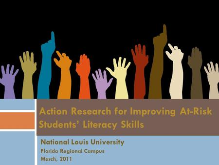 National Louis University Florida Regional Campus March, 2011 Action Research for Improving At-Risk Students' Literacy Skills.