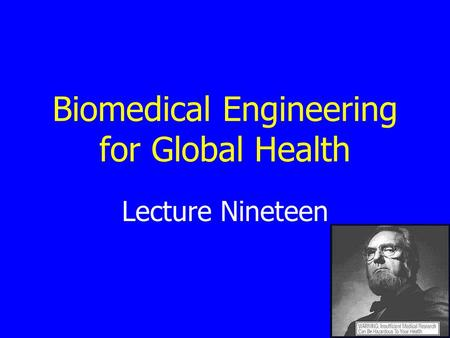 Lecture Nineteen Biomedical Engineering for Global Health.