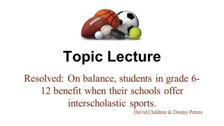 Topic Lecture Resolved: On balance, students in grade 6- 12 benefit when their schools offer interscholastic sports. David Childree & Donny Peters.