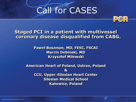 Call for CASES Staged PCI in a patient with multivessel coronary disease disqualified from CABG. Pawel Buszman, MD, FESC, FSCAI Marcin Debinski, MD Krzysztof.