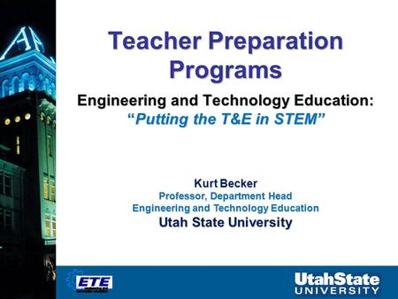 "Teacher Preparation Programs Engineering and Technology Education: ""Putting the T&E in STEM"" Kurt Becker Professor, Department Head Engineering and Technology."