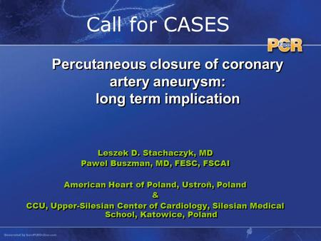 Call for CASES Leszek D. Stachaczyk, MD Pawel Buszman, MD, FESC, FSCAI American Heart of Poland, Ustroñ, Poland & CCU, Upper-Silesian Center of Cardiology,