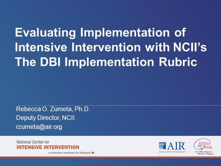 Evaluating Implementation of Intensive Intervention with NCII's The DBI Implementation Rubric Rebecca O. Zumeta, Ph.D. Deputy Director, NCII