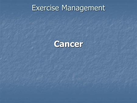 Exercise Management Cancer. Pathophysiology Cancer is not a single disease; it is a collection of hundreds of diseases that share the common feature of.