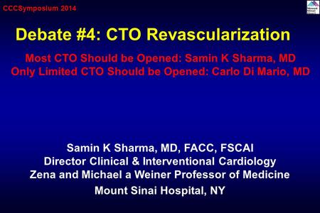 Debate #4: CTO Revascularization Samin K Sharma, MD, FACC, FSCAI Director Clinical & Interventional Cardiology Zena and Michael a Weiner Professor of Medicine.