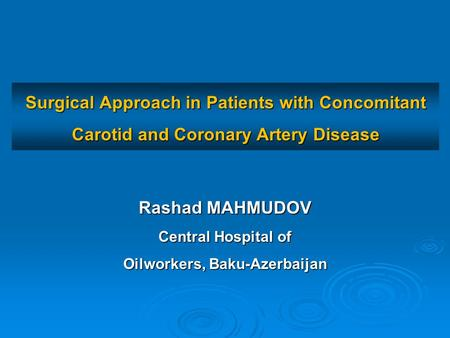 Surgical Approach in Patients with Concomitant Carotid and Coronary Artery Disease Rashad MAHMUDOV Central Hospital of Oilworkers, Baku-Azerbaijan.