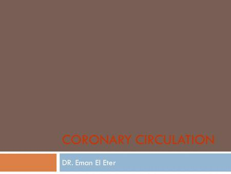 CORONARY CIRCULATION DR. Eman El Eter. Coronary Arteries The major vessels of the coronary circulation are: 1- left main coronary that divides into left.