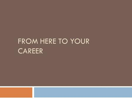 FROM HERE TO YOUR CAREER. Your Career Preparation Path  Based on your P*A*T*H  Prepares you for various employment options  Allows you to develop a.