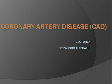 LECTURE 1 DR ZAHOOR ALI SHAIKH 1. CORONARY ARTERY DISEASE (CAD) What is Coronary Artery Disease?  CAD is heart disease due to impaired coronary blood.