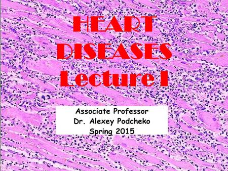 HEART DISEASES Lecture I Associate Professor Dr. Alexey Podcheko Spring 2015.