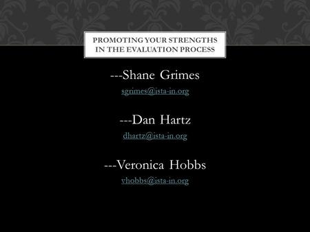 ---Shane Grimes ---Dan Hartz ---Veronica Hobbs PROMOTING YOUR STRENGTHS IN THE EVALUATION PROCESS.