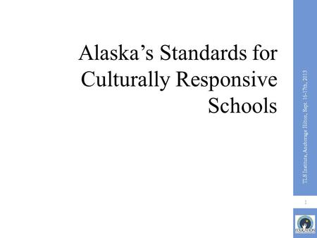 Alaska's Standards for Culturally Responsive Schools 1 TLS Institute, Anchorage Hilton, Sept. 16-17th, 2013.