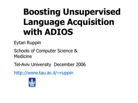 Boosting Unsupervised Language Acquisition with ADIOS Eytan Ruppin Schools of Computer Science & Medicine Tel-Aviv University December 2006