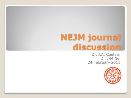 NEJM journal discussion Dr. J.A. Coetser Dr. J-M Nel 24 February 2011.