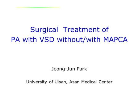 Surgical Treatment of PA with VSD without/with MAPCA Jeong-Jun Park University of Ulsan, Asan Medical Center.