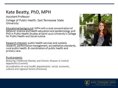 Kate Beatty, PhD, MPH Assistant Professor College of Public Health, East Tennessee State University Educational background: MPH with a dual concentration.