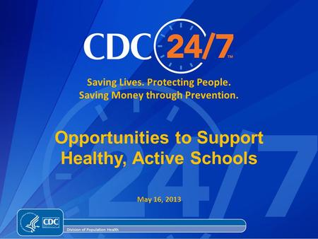 Saving Lives. Protecting People. Saving Money through Prevention. Division of Population Health Opportunities to Support Healthy, Active Schools May 16,