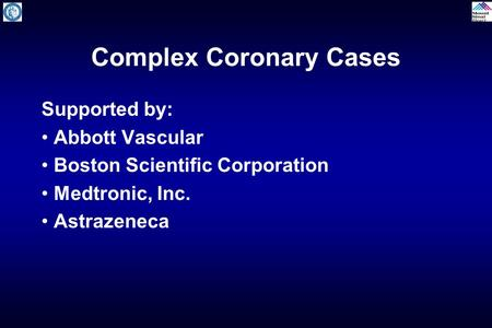 Complex Coronary Cases Supported by: Abbott Vascular Boston Scientific Corporation Medtronic, Inc. Astrazeneca.