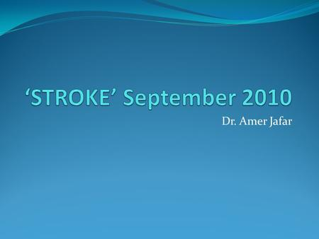 'STROKE' September 2010 Dr. Amer Jafar.