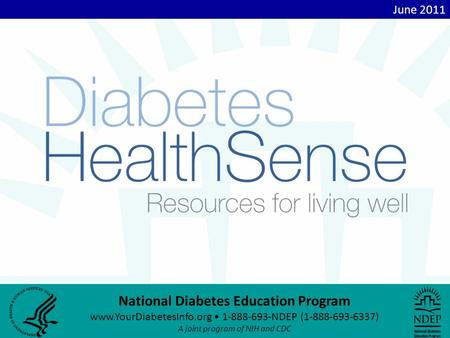 National Diabetes Education Program www.YourDiabetesInfo.org 1-888-693-NDEP (1-888-693-6337) A joint program of NIH and CDC June 2011.