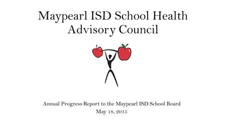 Maypearl ISD School Health Advisory Council Annual Progress Report to the Maypearl ISD School Board May 18, 2015.