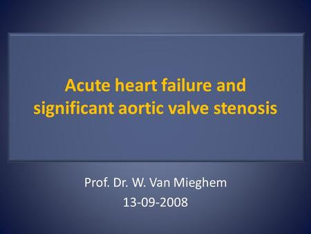 Acute heart failure and significant aortic valve stenosis Prof. Dr. W. Van Mieghem 13-09-2008.