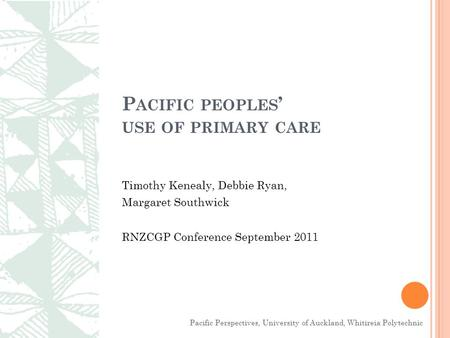 P ACIFIC PEOPLES ' USE OF PRIMARY CARE Timothy Kenealy, Debbie Ryan, Margaret Southwick RNZCGP Conference September 2011 Pacific Perspectives, University.
