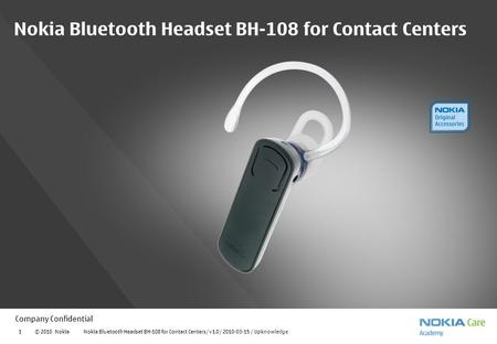 Company Confidential © 2010 Nokia Nokia Bluetooth Headset BH-108 for Contact Centers / v1.0 / 2010-03-15 / Upknowledge1 Nokia Bluetooth Headset BH-108.