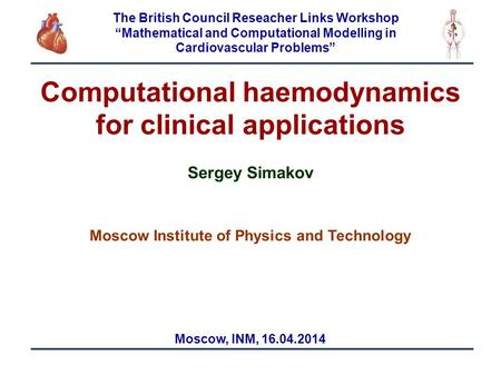 1 Computational haemodynamics for clinical applications Sergey Simakov Moscow Institute of Physics and Technology Moscow, INM, 16.04.2014 The British Council.
