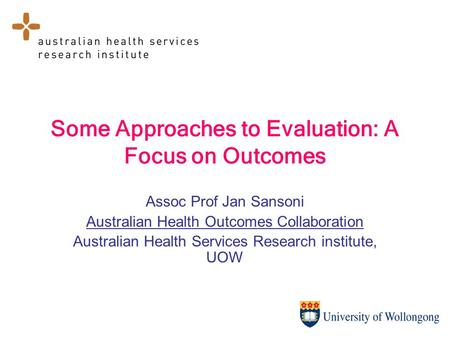 Some Approaches to Evaluation: A Focus on Outcomes Assoc Prof Jan Sansoni Australian Health Outcomes Collaboration Australian Health Services Research.