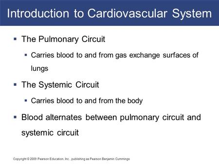 Copyright © 2009 Pearson Education, Inc., publishing as Pearson Benjamin Cummings Introduction to Cardiovascular System  The Pulmonary Circuit  Carries.