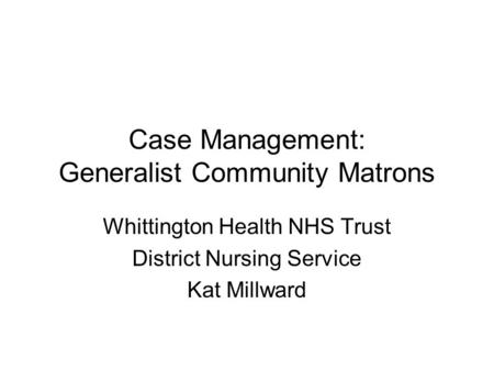 Case Management: Generalist Community Matrons Whittington Health NHS Trust District Nursing Service Kat Millward.