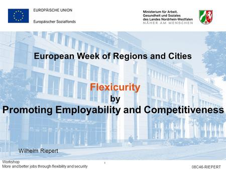 Workshop More and better jobs through flexibility and security 08C46-RIEPERT 1 European Week of Regions and Cities Flexicurity by Promoting Employability.