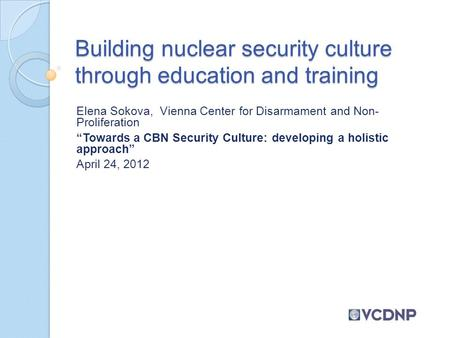"Building nuclear security culture through education and training Elena Sokova, Vienna Center for Disarmament and Non- Proliferation ""Towards a CBN Security."