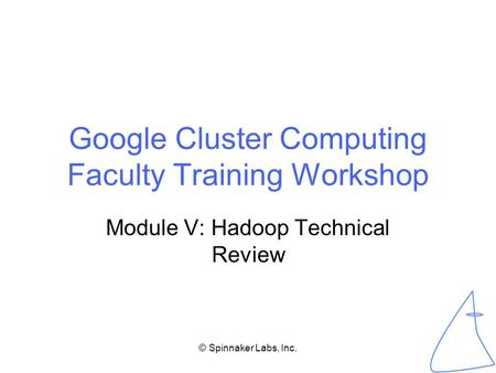 © Spinnaker Labs, Inc. Google Cluster Computing Faculty Training Workshop Module V: Hadoop Technical Review.