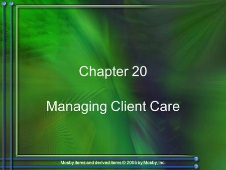 Mosby items and derived items © 2005 by Mosby, Inc. Chapter 20 Managing Client Care.