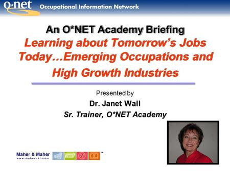 An O*NET Academy Briefing An O*NET Academy Briefing Learning about Tomorrow's Jobs Today…Emerging Occupations and High Growth Industries Presented by Dr.