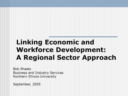 Linking Economic and Workforce Development: A Regional Sector Approach Bob Sheets Business and Industry Services Northern Illinois University September,