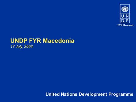 FYR Macedonia UNDP FYR Macedonia 17 July, 2003 United Nations Development Programme.