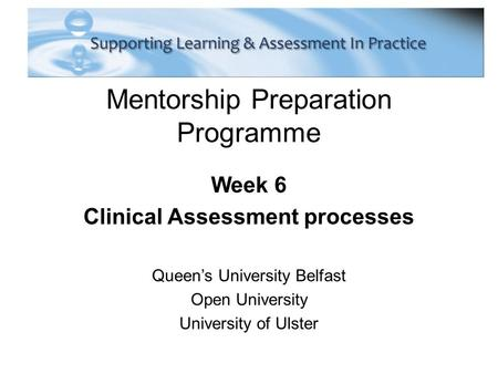 Mentorship Preparation Programme Week 6 Clinical Assessment processes Queen's University Belfast Open University University of Ulster.